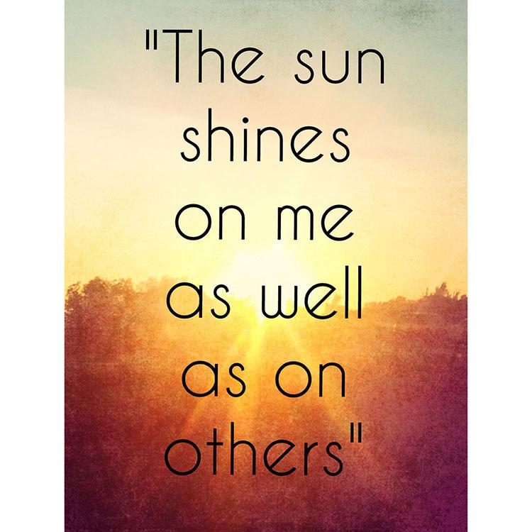 """The sun shines on me as well as on others."" -"